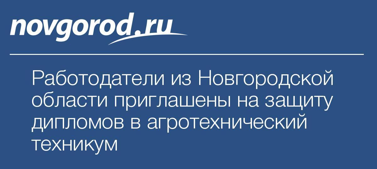 Работодатели из Новгородской области приглашены на защиту дипломов  Работодатели из Новгородской области приглашены на защиту дипломов в агротехнический техникум